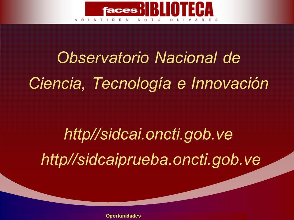 Observatorio Nacional de Ciencia, Tecnología e Innovación http//sidcai.oncti.gob.ve http//sidcaiprueba.oncti.gob.ve Oportunidades