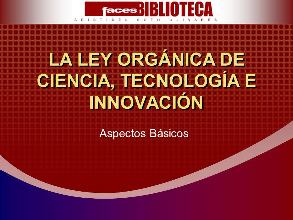 LA LEY ORGÁNICA DE CIENCIA, TECNOLOGÍA E INNOVACIÓN Aspectos Básicos