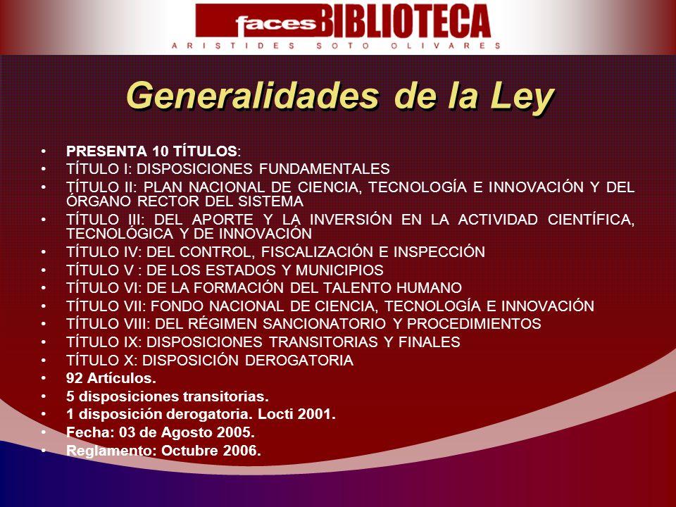 Generalidades de la Ley PRESENTA 10 TÍTULOS: TÍTULO I: DISPOSICIONES FUNDAMENTALES TÍTULO II: PLAN NACIONAL DE CIENCIA, TECNOLOGÍA E INNOVACIÓN Y DEL ÓRGANO RECTOR DEL SISTEMA TÍTULO III: DEL APORTE Y LA INVERSIÓN EN LA ACTIVIDAD CIENTÍFICA, TECNOLÓGICA Y DE INNOVACIÓN TÍTULO IV: DEL CONTROL, FISCALIZACIÓN E INSPECCIÓN TÍTULO V : DE LOS ESTADOS Y MUNICIPIOS TÍTULO VI: DE LA FORMACIÓN DEL TALENTO HUMANO TÍTULO VII: FONDO NACIONAL DE CIENCIA, TECNOLOGÍA E INNOVACIÓN TÍTULO VIII: DEL RÉGIMEN SANCIONATORIO Y PROCEDIMIENTOS TÍTULO IX: DISPOSICIONES TRANSITORIAS Y FINALES TÍTULO X: DISPOSICIÓN DEROGATORIA 92 Artículos.