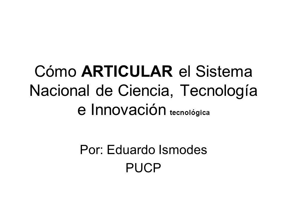 Cómo ARTICULAR el Sistema Nacional de Ciencia, Tecnología e Innovación tecnológica Por: Eduardo Ismodes PUCP