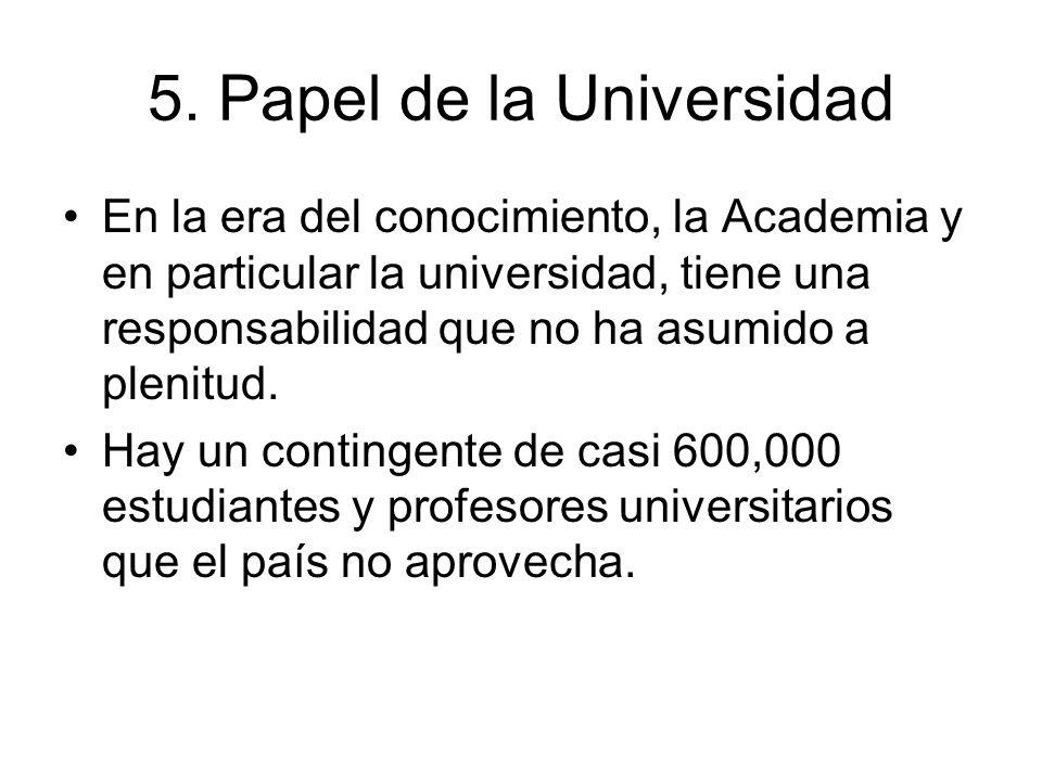 5. Papel de la Universidad En la era del conocimiento, la Academia y en particular la universidad, tiene una responsabilidad que no ha asumido a pleni