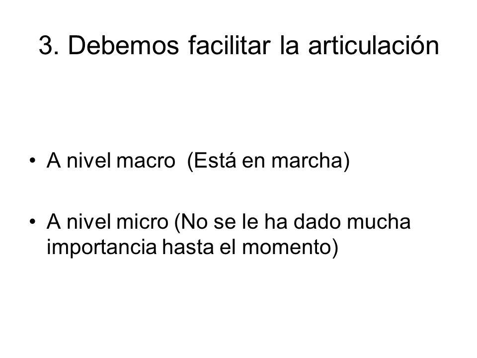 3. Debemos facilitar la articulación A nivel macro (Está en marcha) A nivel micro (No se le ha dado mucha importancia hasta el momento)