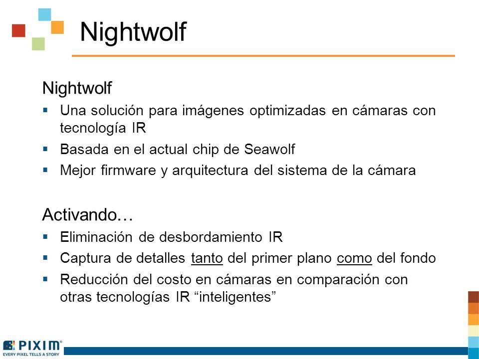 Nightwolf Una solución para imágenes optimizadas en cámaras con tecnología IR Basada en el actual chip de Seawolf Mejor firmware y arquitectura del sistema de la cámara Activando… Eliminación de desbordamiento IR Captura de detalles tanto del primer plano como del fondo Reducción del costo en cámaras en comparación con otras tecnologías IR inteligentes