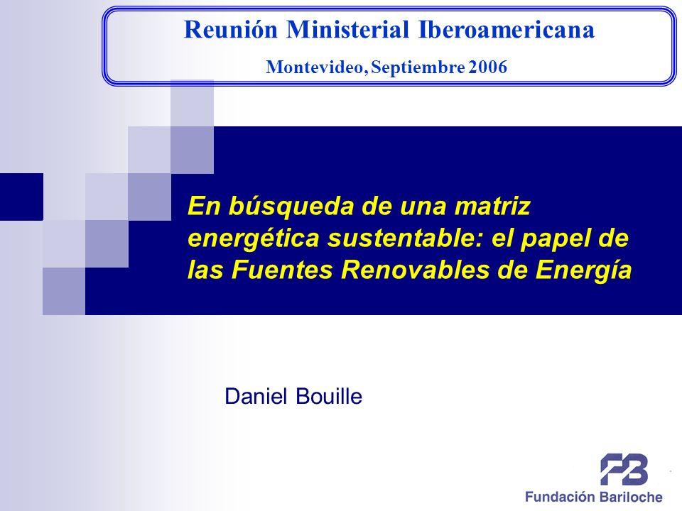 1 En búsqueda de una matriz energética sustentable: el papel de las Fuentes Renovables de Energía Reunión Ministerial Iberoamericana Montevideo, Septiembre 2006 Daniel Bouille