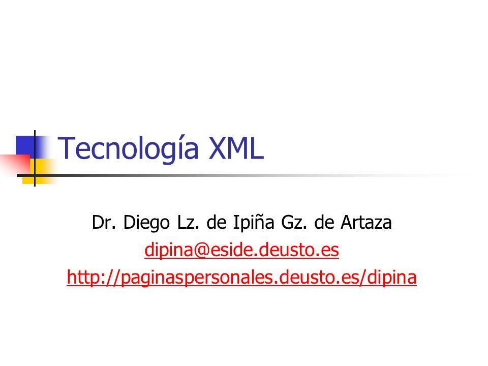Tecnología XML Dr. Diego Lz. de Ipiña Gz. de Artaza dipina@eside.deusto.es http://paginaspersonales.deusto.es/dipina