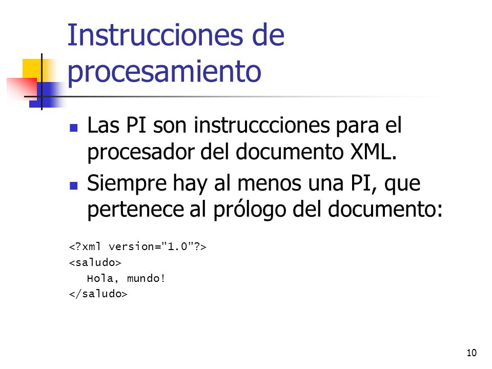 10 Instrucciones de procesamiento Las PI son instruccciones para el procesador del documento XML. Siempre hay al menos una PI, que pertenece al prólog