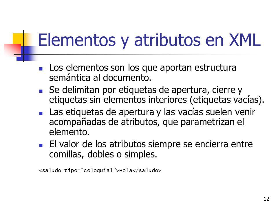 12 Elementos y atributos en XML Los elementos son los que aportan estructura semántica al documento. Se delimitan por etiquetas de apertura, cierre y