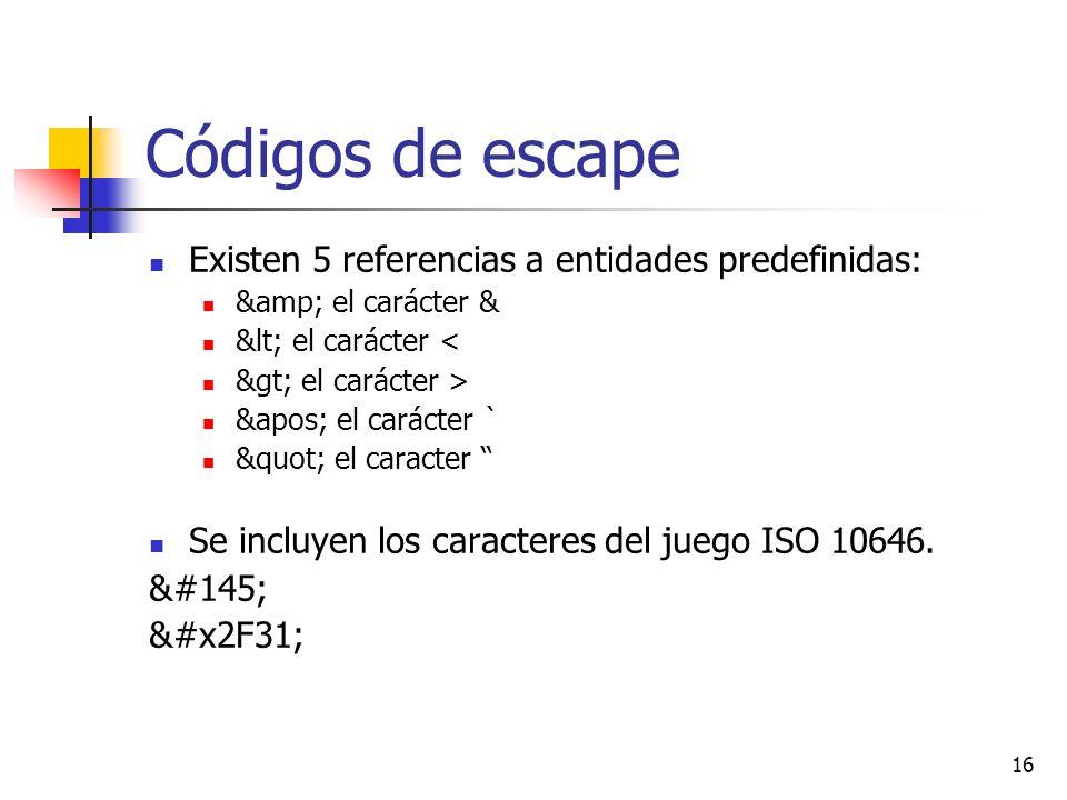 16 Códigos de escape Existen 5 referencias a entidades predefinidas: & el carácter & < el carácter < > el carácter > &apos; el carácter ` el caracter Se incluyen los caracteres del juego ISO 10646.