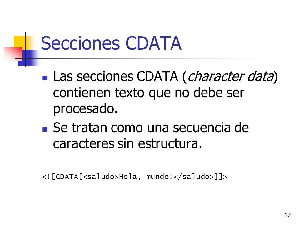 17 Secciones CDATA Las secciones CDATA (character data) contienen texto que no debe ser procesado. Se tratan como una secuencia de caracteres sin estr