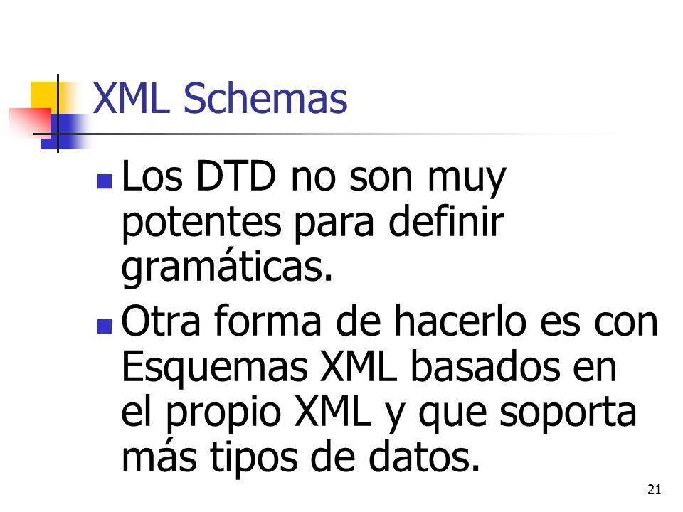 21 XML Schemas Los DTD no son muy potentes para definir gramáticas. Otra forma de hacerlo es con Esquemas XML basados en el propio XML y que soporta m