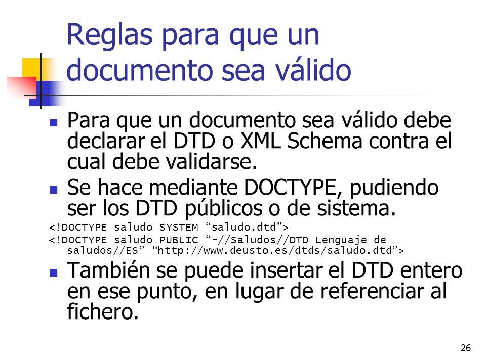26 Reglas para que un documento sea válido Para que un documento sea válido debe declarar el DTD o XML Schema contra el cual debe validarse. Se hace m