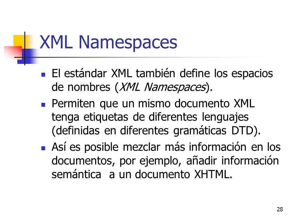 28 XML Namespaces El estándar XML también define los espacios de nombres (XML Namespaces). Permiten que un mismo documento XML tenga etiquetas de dife