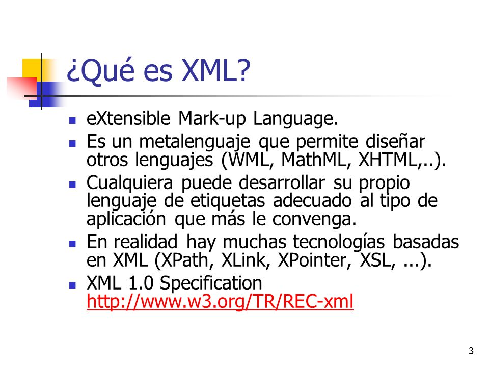 3 ¿Qué es XML? eXtensible Mark-up Language. Es un metalenguaje que permite diseñar otros lenguajes (WML, MathML, XHTML,..). Cualquiera puede desarroll