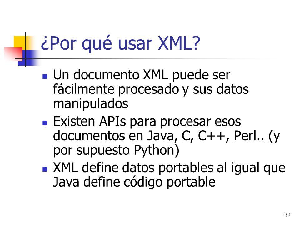 32 ¿Por qué usar XML? Un documento XML puede ser fácilmente procesado y sus datos manipulados Existen APIs para procesar esos documentos en Java, C, C