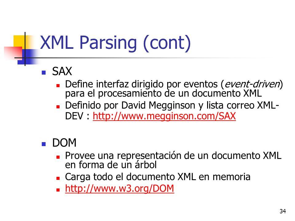 34 XML Parsing (cont) SAX Define interfaz dirigido por eventos (event-driven) para el procesamiento de un documento XML Definido por David Megginson y