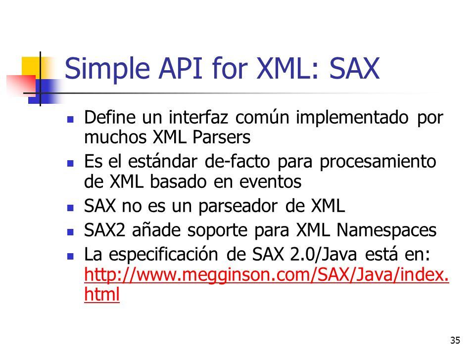 35 Simple API for XML: SAX Define un interfaz común implementado por muchos XML Parsers Es el estándar de-facto para procesamiento de XML basado en eventos SAX no es un parseador de XML SAX2 añade soporte para XML Namespaces La especificación de SAX 2.0/Java está en: http://www.megginson.com/SAX/Java/index.