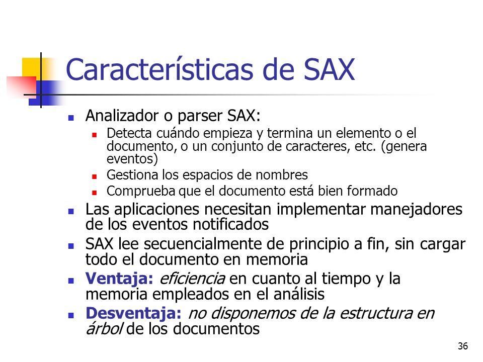 36 Características de SAX Analizador o parser SAX: Detecta cuándo empieza y termina un elemento o el documento, o un conjunto de caracteres, etc. (gen