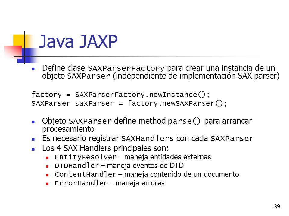 39 Java JAXP Define clase SAXParserFactory para crear una instancia de un objeto SAXParser (independiente de implementación SAX parser) factory = SAXParserFactory.newInstance(); SAXParser saxParser = factory.newSAXParser(); Objeto SAXParser define method parse() para arrancar procesamiento Es necesario registrar SAXHandlers con cada SAXParser Los 4 SAX Handlers principales son: EntityResolver – maneja entidades externas DTDHandler – maneja eventos de DTD ContentHandler – maneja contenido de un documento ErrorHandler – maneja errores