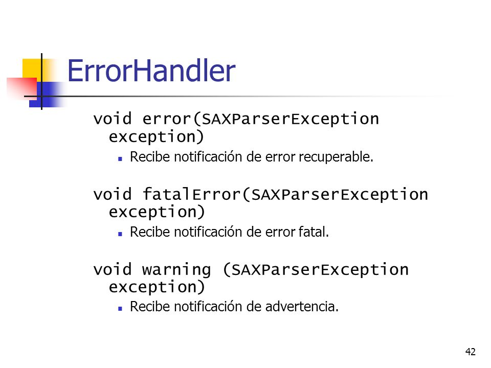 42 ErrorHandler void error(SAXParserException exception) Recibe notificación de error recuperable. void fatalError(SAXParserException exception) Recib