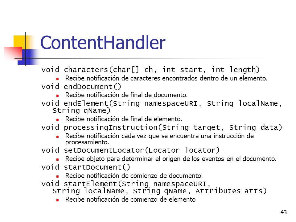 43 ContentHandler void characters(char[] ch, int start, int length) Recibe notificación de caracteres encontrados dentro de un elemento.
