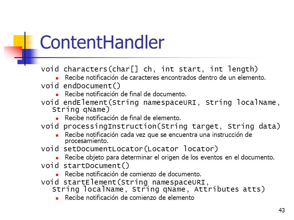 43 ContentHandler void characters(char[] ch, int start, int length) Recibe notificación de caracteres encontrados dentro de un elemento. void endDocum