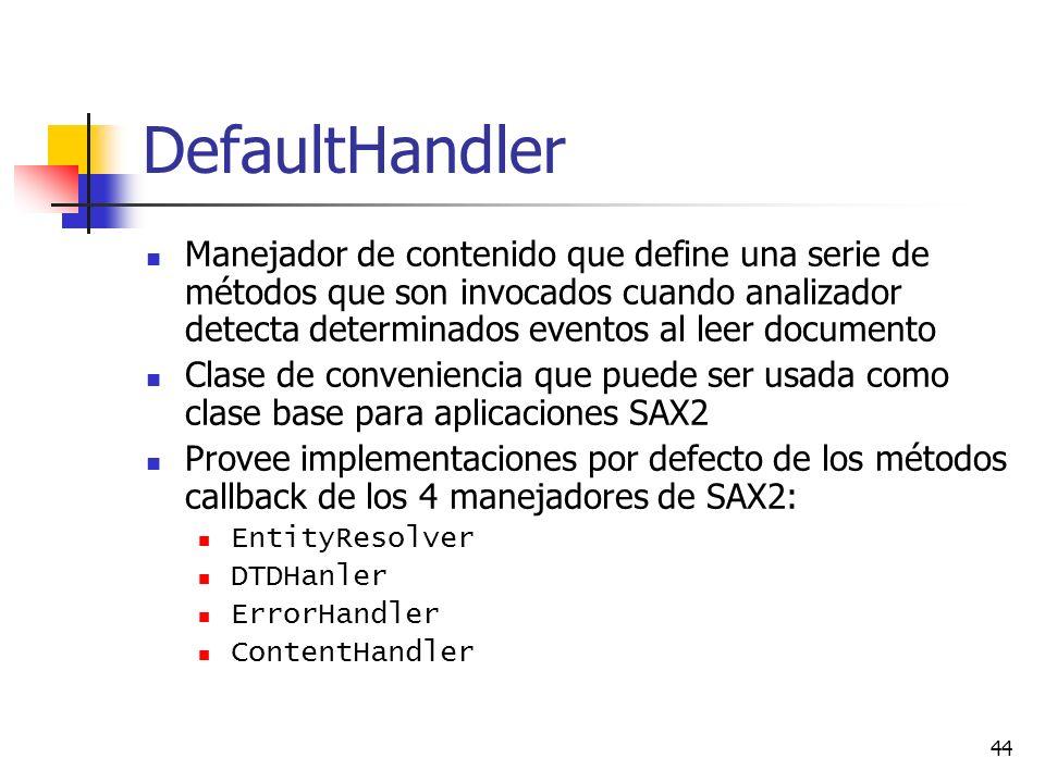 44 DefaultHandler Manejador de contenido que define una serie de métodos que son invocados cuando analizador detecta determinados eventos al leer documento Clase de conveniencia que puede ser usada como clase base para aplicaciones SAX2 Provee implementaciones por defecto de los métodos callback de los 4 manejadores de SAX2: EntityResolver DTDHanler ErrorHandler ContentHandler