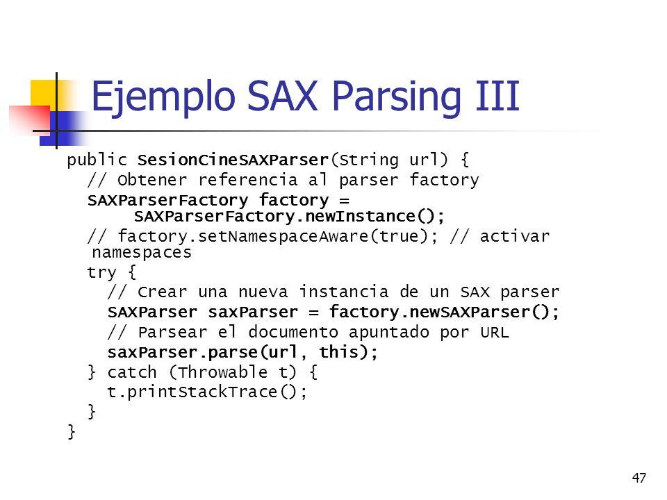 47 Ejemplo SAX Parsing III public SesionCineSAXParser(String url) { // Obtener referencia al parser factory SAXParserFactory factory = SAXParserFactory.newInstance(); // factory.setNamespaceAware(true); // activar namespaces try { // Crear una nueva instancia de un SAX parser SAXParser saxParser = factory.newSAXParser(); // Parsear el documento apuntado por URL saxParser.parse(url, this); } catch (Throwable t) { t.printStackTrace(); }