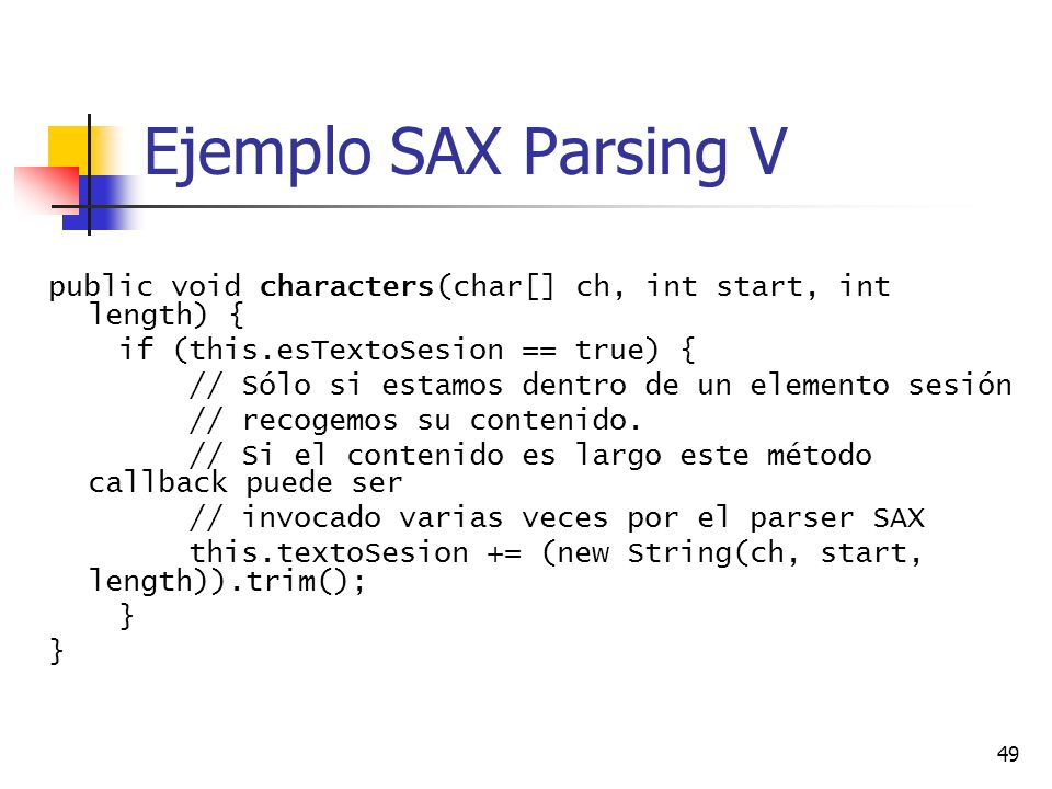 49 Ejemplo SAX Parsing V public void characters(char[] ch, int start, int length) { if (this.esTextoSesion == true) { // Sólo si estamos dentro de un