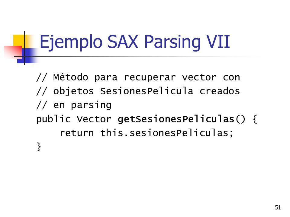 51 Ejemplo SAX Parsing VII // Método para recuperar vector con // objetos SesionesPelicula creados // en parsing public Vector getSesionesPeliculas() { return this.sesionesPeliculas; }