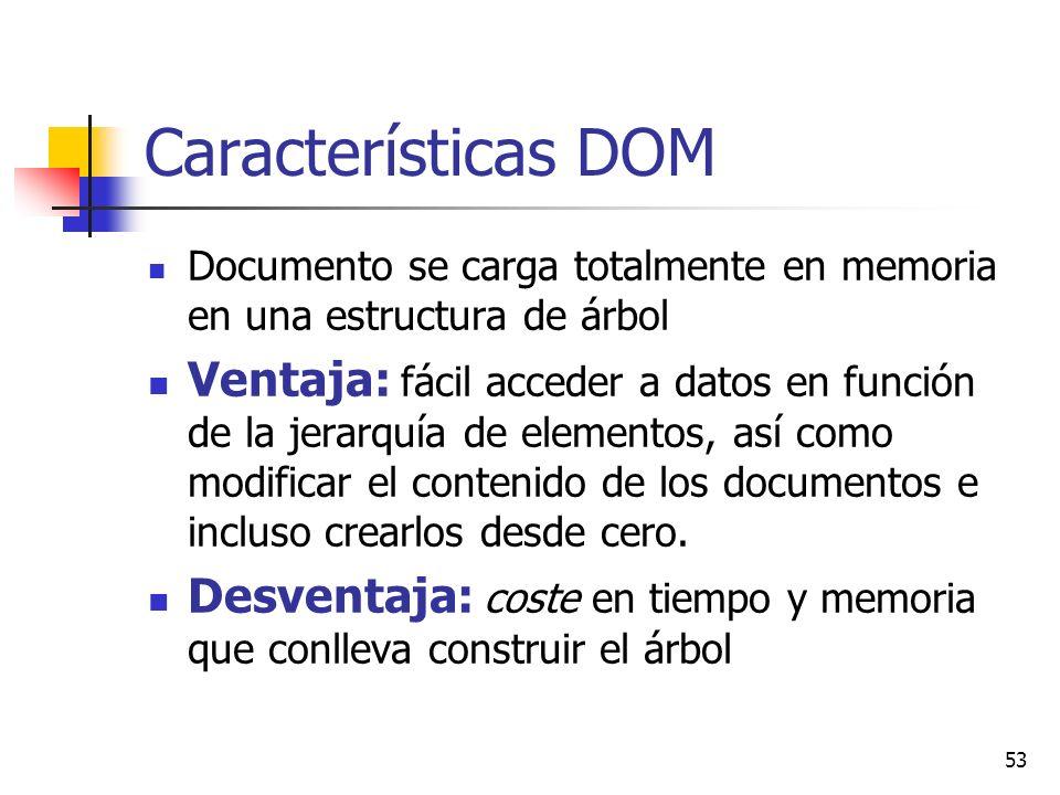 53 Características DOM Documento se carga totalmente en memoria en una estructura de árbol Ventaja: fácil acceder a datos en función de la jerarquía de elementos, así como modificar el contenido de los documentos e incluso crearlos desde cero.