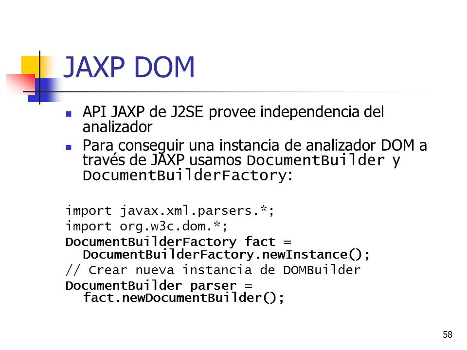 58 JAXP DOM API JAXP de J2SE provee independencia del analizador Para conseguir una instancia de analizador DOM a través de JAXP usamos DocumentBuilder y DocumentBuilderFactory : import javax.xml.parsers.*; import org.w3c.dom.*; DocumentBuilderFactory fact = DocumentBuilderFactory.newInstance(); // Crear nueva instancia de DOMBuilder DocumentBuilder parser = fact.newDocumentBuilder();