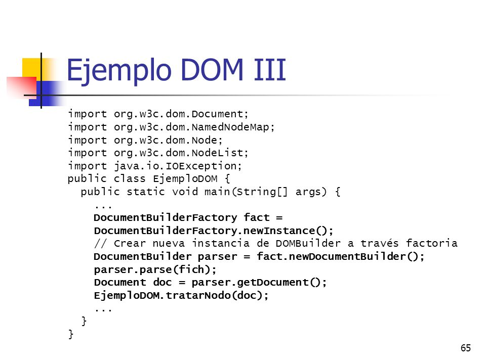 65 Ejemplo DOM III import org.w3c.dom.Document; import org.w3c.dom.NamedNodeMap; import org.w3c.dom.Node; import org.w3c.dom.NodeList; import java.io.