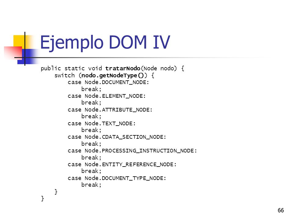 66 Ejemplo DOM IV public static void tratarNodo(Node nodo) { switch (nodo.getNodeType()) { case Node.DOCUMENT_NODE: break; case Node.ELEMENT_NODE: bre