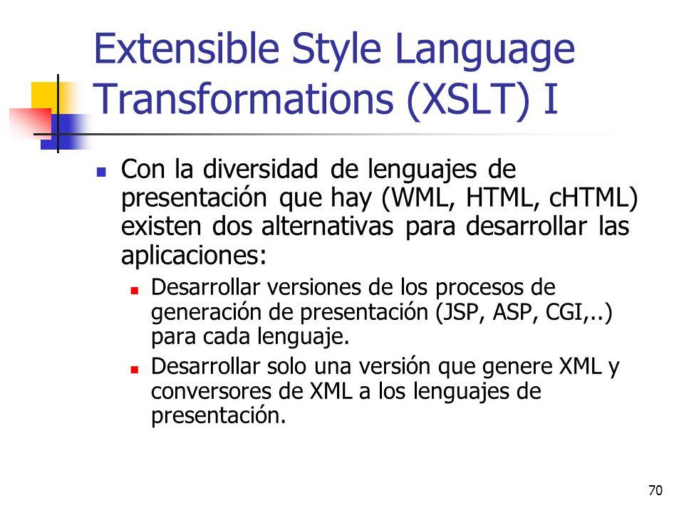 70 Extensible Style Language Transformations (XSLT) I Con la diversidad de lenguajes de presentación que hay (WML, HTML, cHTML) existen dos alternativas para desarrollar las aplicaciones: Desarrollar versiones de los procesos de generación de presentación (JSP, ASP, CGI,..) para cada lenguaje.