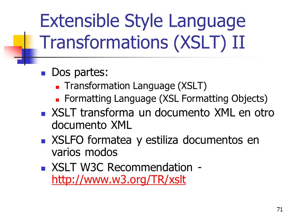 71 Extensible Style Language Transformations (XSLT) II Dos partes: Transformation Language (XSLT) Formatting Language (XSL Formatting Objects) XSLT tr
