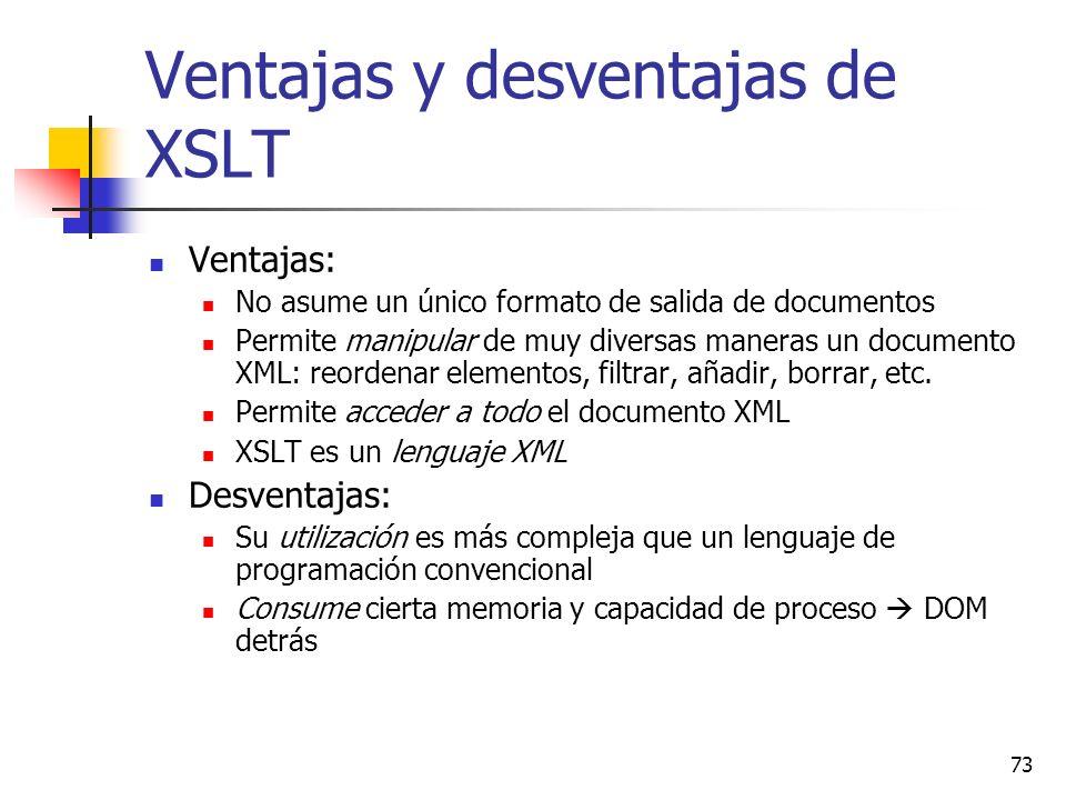 73 Ventajas y desventajas de XSLT Ventajas: No asume un único formato de salida de documentos Permite manipular de muy diversas maneras un documento XML: reordenar elementos, filtrar, añadir, borrar, etc.