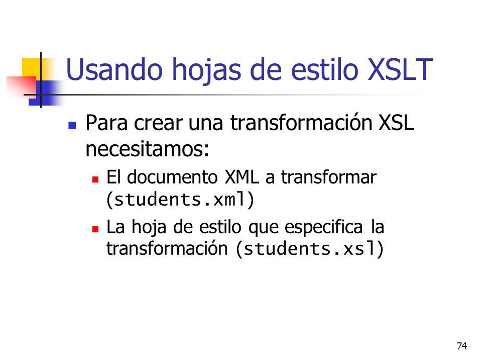 74 Usando hojas de estilo XSLT Para crear una transformación XSL necesitamos: El documento XML a transformar ( students.xml ) La hoja de estilo que especifica la transformación ( students.xsl )