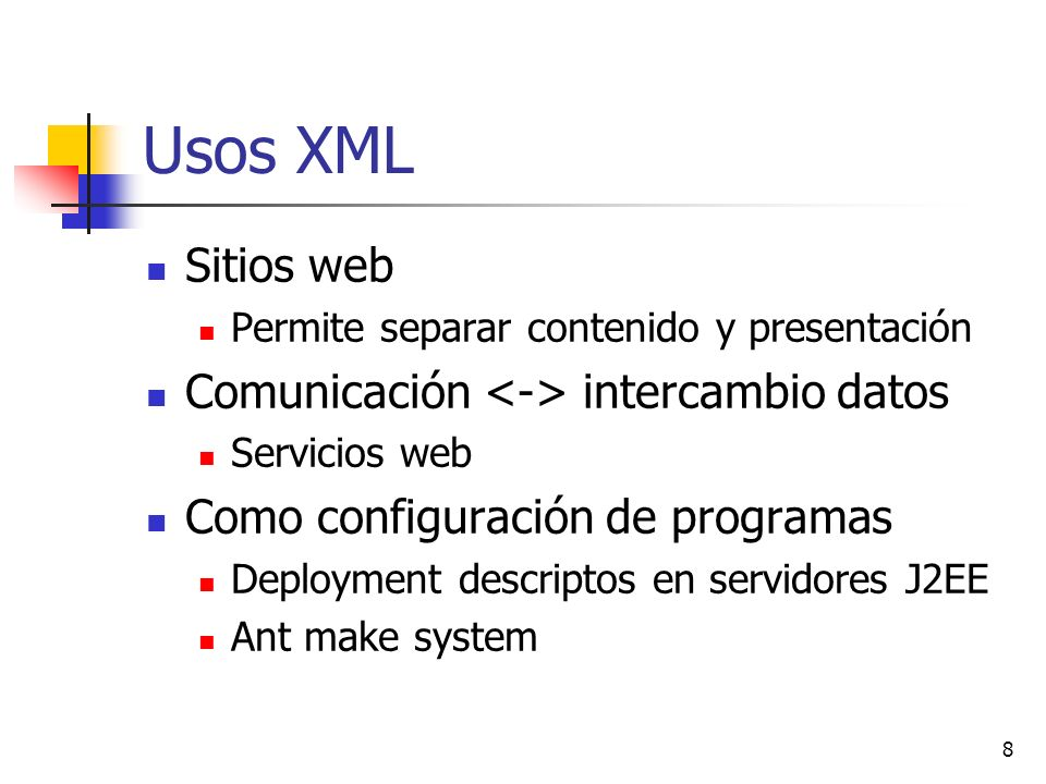8 Usos XML Sitios web Permite separar contenido y presentación Comunicación intercambio datos Servicios web Como configuración de programas Deployment descriptos en servidores J2EE Ant make system