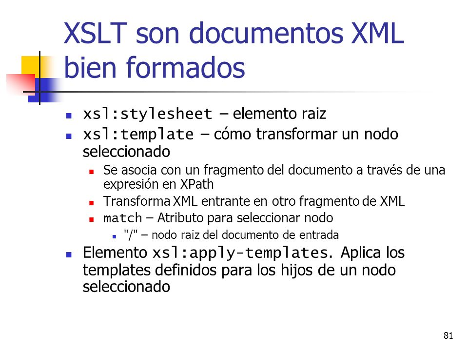 81 XSLT son documentos XML bien formados xsl:stylesheet – elemento raiz xsl:template – cómo transformar un nodo seleccionado Se asocia con un fragmento del documento a través de una expresión en XPath Transforma XML entrante en otro fragmento de XML match – Atributo para seleccionar nodo / – nodo raiz del documento de entrada Elemento xsl:apply-templates.