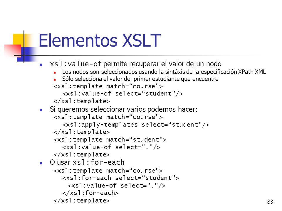 83 Elementos XSLT xsl:value-of permite recuperar el valor de un nodo Los nodos son seleccionados usando la sintáxis de la especificación XPath XML Sólo selecciona el valor del primer estudiante que encuentre Si queremos seleccionar varios podemos hacer: O usar xsl:for-each