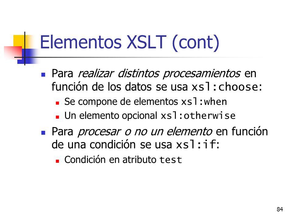 84 Elementos XSLT (cont) Para realizar distintos procesamientos en función de los datos se usa xsl:choose : Se compone de elementos xsl:when Un elemento opcional xsl:otherwise Para procesar o no un elemento en función de una condición se usa xsl:if : Condición en atributo test