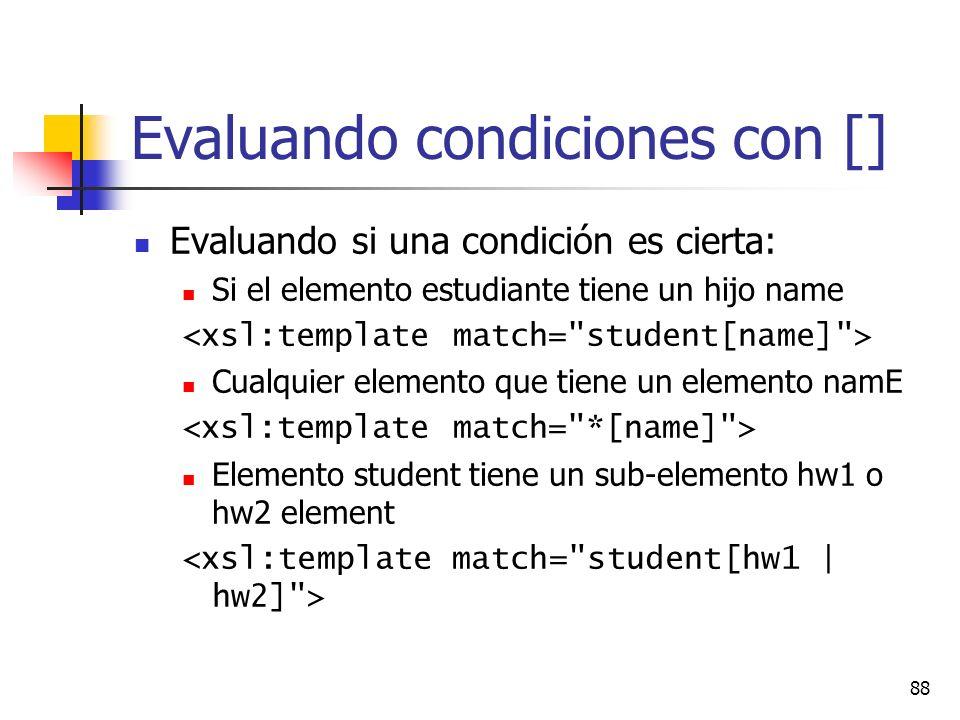 88 Evaluando condiciones con [] Evaluando si una condición es cierta: Si el elemento estudiante tiene un hijo name Cualquier elemento que tiene un elemento namE Elemento student tiene un sub-elemento hw1 o hw2 element