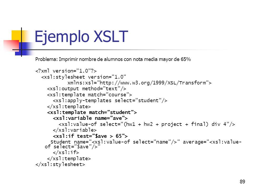 89 Ejemplo XSLT Problema: Imprimir nombre de alumnos con nota media mayor de 65% <xsl:stylesheet version= 1.0 xmlns:xsl= http://www.w3.org/1999/XSL/Transform > 65 > Student name= average=