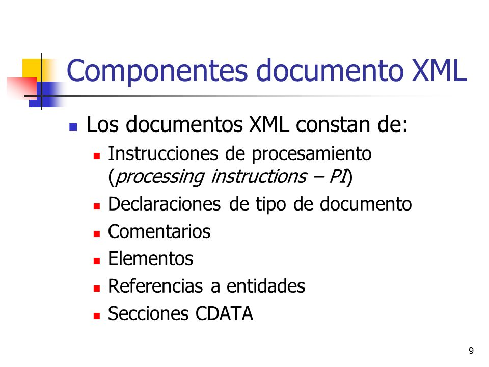 9 Componentes documento XML Los documentos XML constan de: Instrucciones de procesamiento (processing instructions – PI) Declaraciones de tipo de documento Comentarios Elementos Referencias a entidades Secciones CDATA