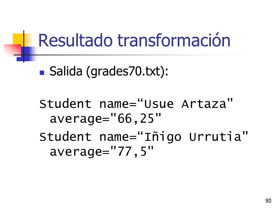 90 Resultado transformación Salida (grades70.txt): Student name=Usue Artaza average= 66,25 Student name=Iñigo Urrutia average= 77,5