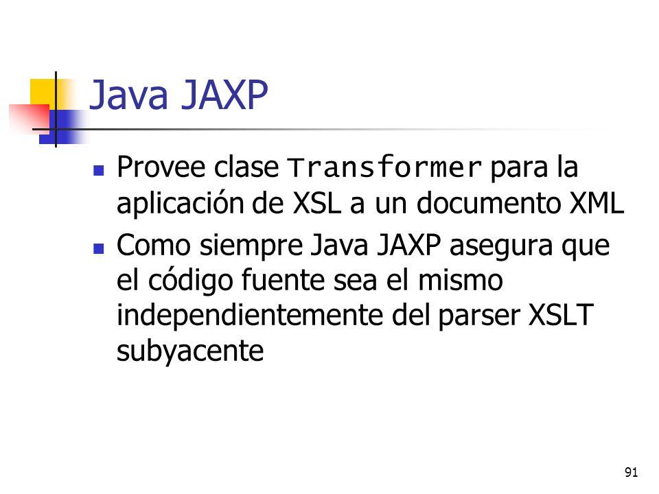 91 Java JAXP Provee clase Transformer para la aplicación de XSL a un documento XML Como siempre Java JAXP asegura que el código fuente sea el mismo independientemente del parser XSLT subyacente