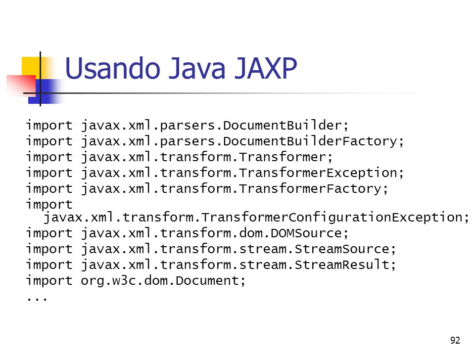 92 Usando Java JAXP import javax.xml.parsers.DocumentBuilder; import javax.xml.parsers.DocumentBuilderFactory; import javax.xml.transform.Transformer;