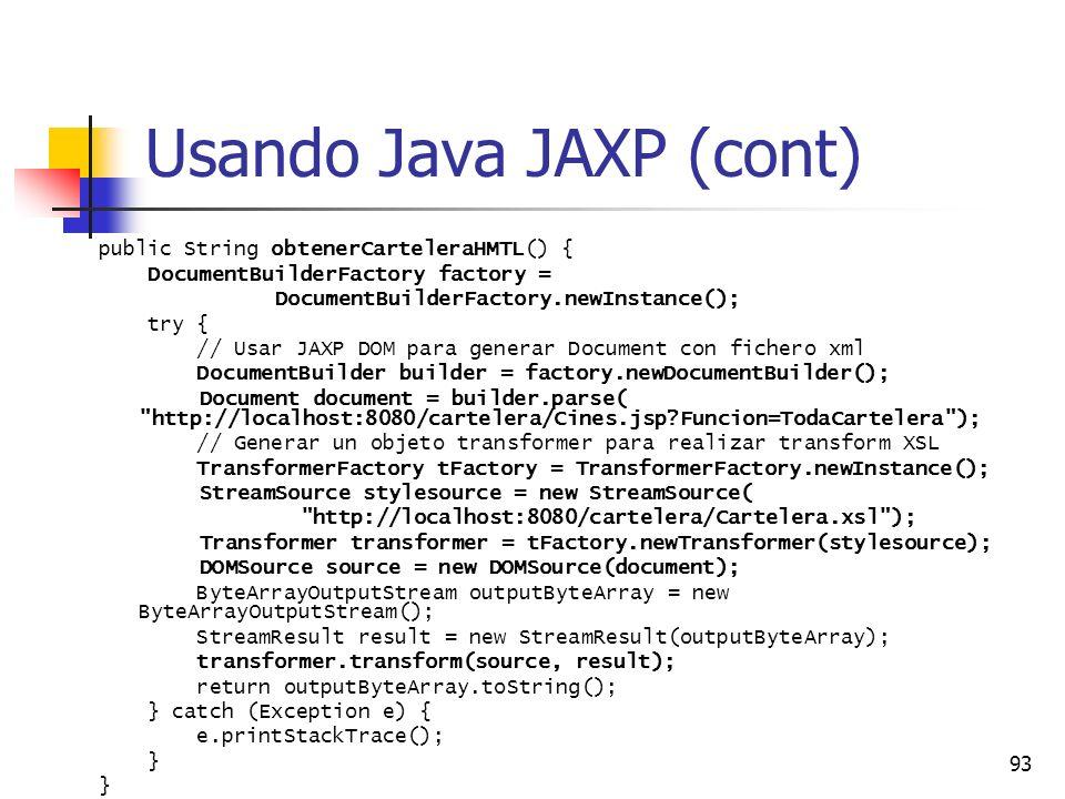 93 Usando Java JAXP (cont) public String obtenerCarteleraHMTL() { DocumentBuilderFactory factory = DocumentBuilderFactory.newInstance(); try { // Usar JAXP DOM para generar Document con fichero xml DocumentBuilder builder = factory.newDocumentBuilder(); Document document = builder.parse( http://localhost:8080/cartelera/Cines.jsp?Funcion=TodaCartelera ); // Generar un objeto transformer para realizar transform XSL TransformerFactory tFactory = TransformerFactory.newInstance(); StreamSource stylesource = new StreamSource( http://localhost:8080/cartelera/Cartelera.xsl ); Transformer transformer = tFactory.newTransformer(stylesource); DOMSource source = new DOMSource(document); ByteArrayOutputStream outputByteArray = new ByteArrayOutputStream(); StreamResult result = new StreamResult(outputByteArray); transformer.transform(source, result); return outputByteArray.toString(); } catch (Exception e) { e.printStackTrace(); }