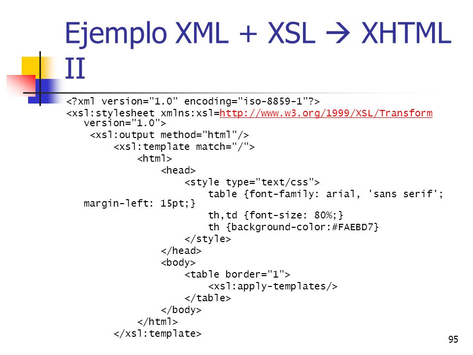 95 Ejemplo XML + XSL XHTML II http://www.w3.org/1999/XSL/Transform table {font-family: arial, 'sans serif'; margin-left: 15pt;} th,td {font-size: 80%;