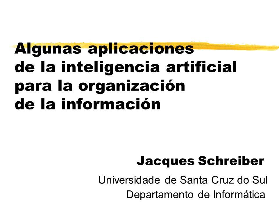 Algunas aplicaciones de la inteligencia artificial para la organización de la información Jacques Schreiber Universidade de Santa Cruz do Sul Departam